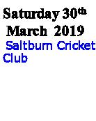 Saturday 30th  March  2019  Saltburn Cricket Club