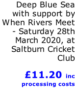 Deep Blue Sea with support by When Rivers Meet - Saturday 28th March 2020, at Saltburn Cricket Club            £11.20 inc processing costs