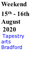 Weekend 15th - 16th August  2020  Tapestry arts Bradford
