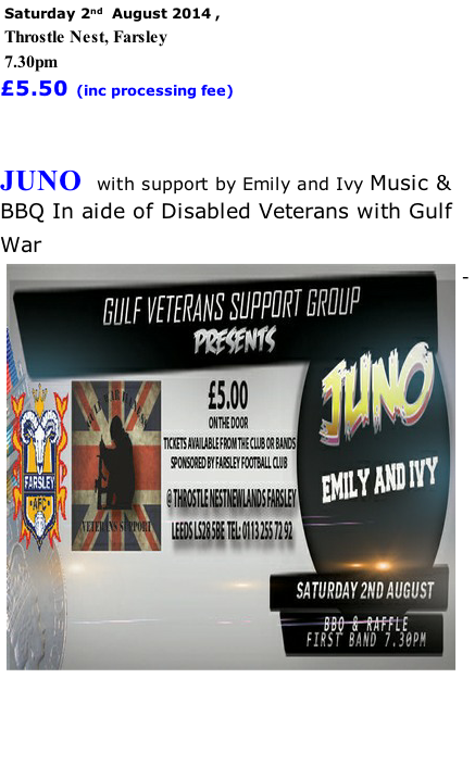 Saturday 2nd  August 2014 ,   Throstle Nest, Farsley 7.30pm £5.50 (inc processing fee)   JUNO  with support by Emily and Ivy Music & BBQ In aide of Disabled Veterans with Gulf War    -