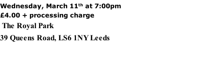 Wednesday, March 11th at 7:00pm £4.00 + processing charge  The Royal Park 39 Queens Road, LS6 1NY Leeds