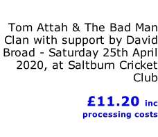 Tom Attah & The Bad Man Clan with support by David Broad - Saturday 25th April 2020, at Saltburn Cricket Club             £11.20 inc processing costs